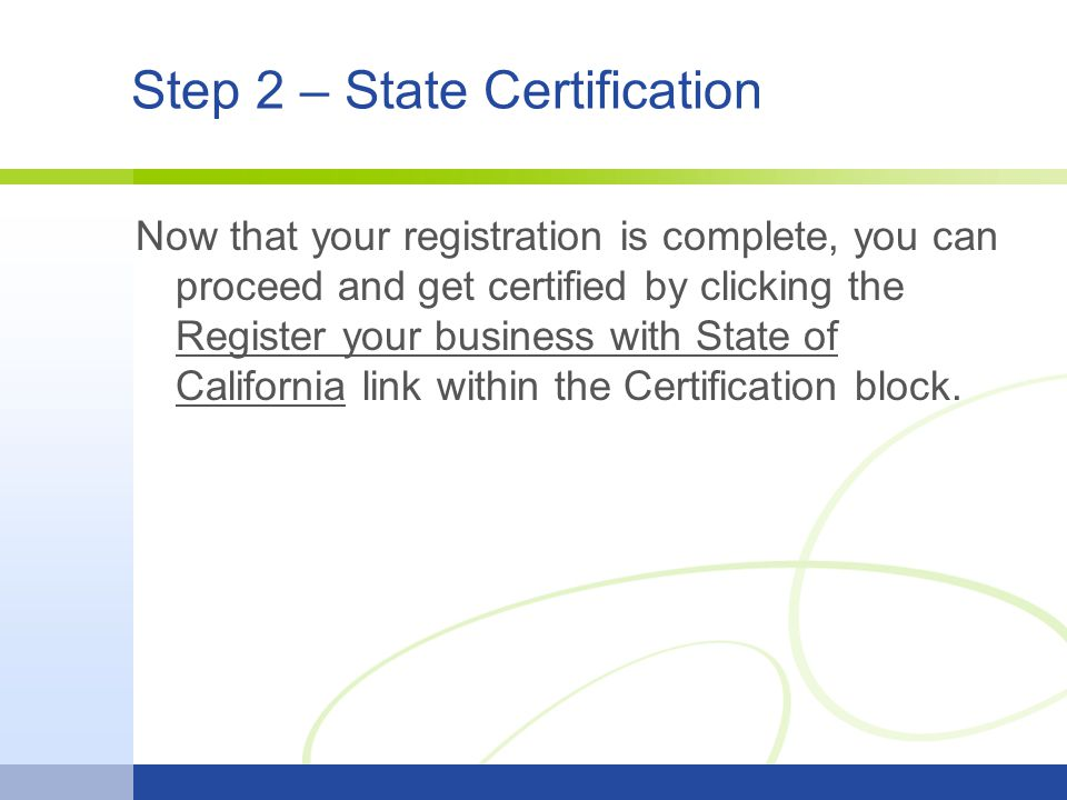 Step 2 – State Certification Now that your registration is complete, you can proceed and get certified by clicking the Register your business with State of California link within the Certification block.