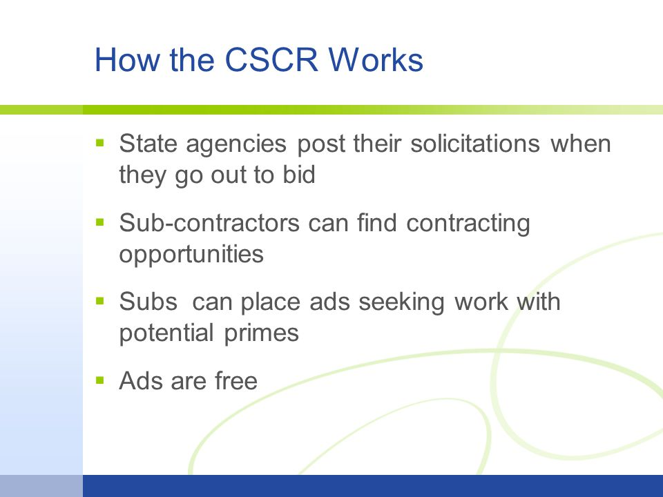 How the CSCR Works  State agencies post their solicitations when they go out to bid  Sub-contractors can find contracting opportunities  Subs can place ads seeking work with potential primes  Ads are free