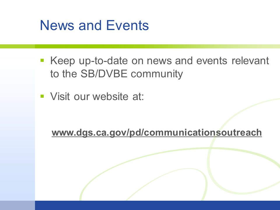 News and Events  Keep up-to-date on news and events relevant to the SB/DVBE community  Visit our website at: www.dgs.ca.gov/pd/communicationsoutreach