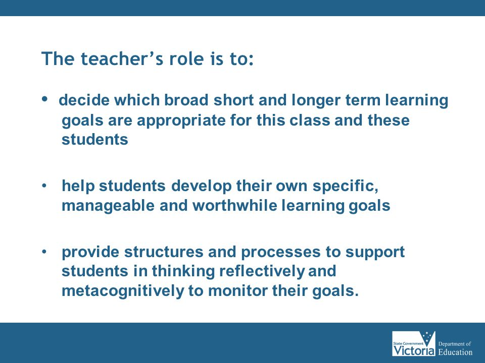 The teacher's role is to: decide which broad short and longer term learning goals are appropriate for this class and these students help students develop their own specific, manageable and worthwhile learning goals provide structures and processes to support students in thinking reflectively and metacognitively to monitor their goals.