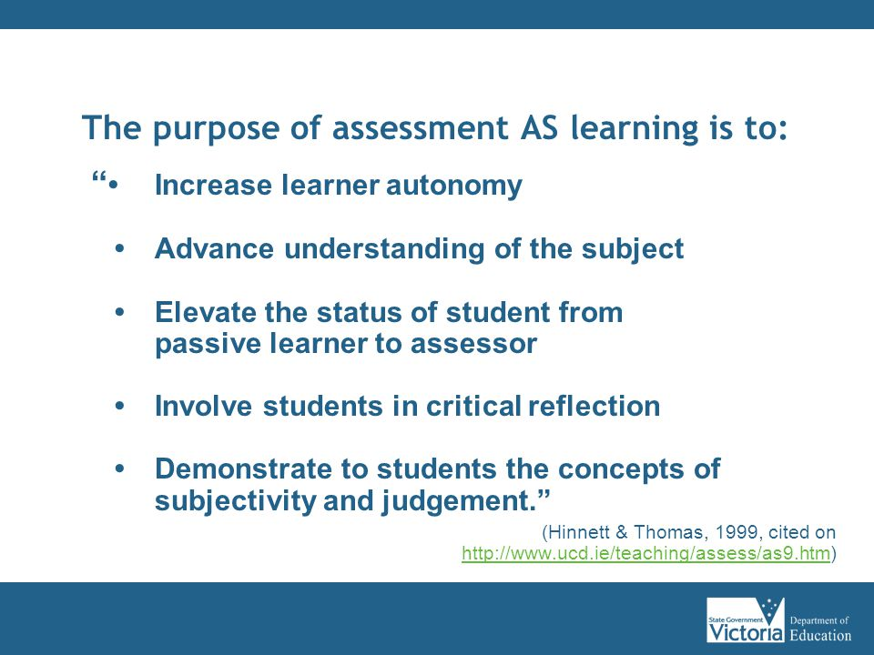 The purpose of assessment AS learning is to: Increase learner autonomy Advance understanding of the subject Elevate the status of student from passive learner to assessor Involve students in critical reflection Demonstrate to students the concepts of subjectivity and judgement. (Hinnett & Thomas, 1999, cited on http://www.ucd.ie/teaching/assess/as9.htm) http://www.ucd.ie/teaching/assess/as9.htm