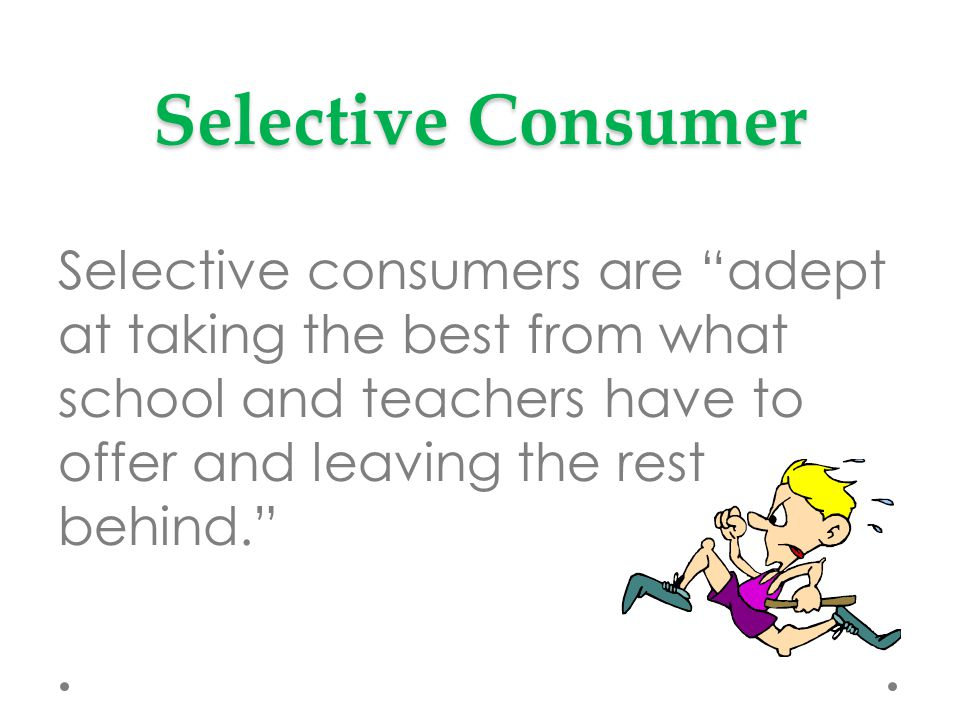Selective Consumer Selective consumers are adept at taking the best from what school and teachers have to offer and leaving the rest behind.