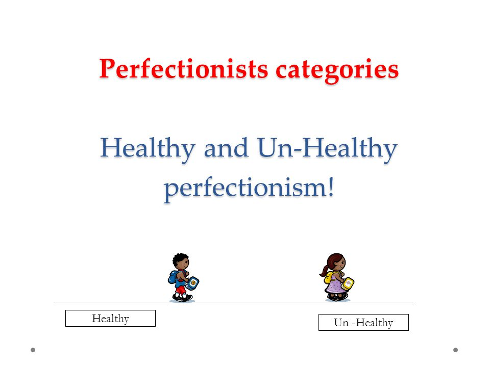 Perfectionists categories Healthy and Un-Healthy perfectionism! Healthy Un -Healthy