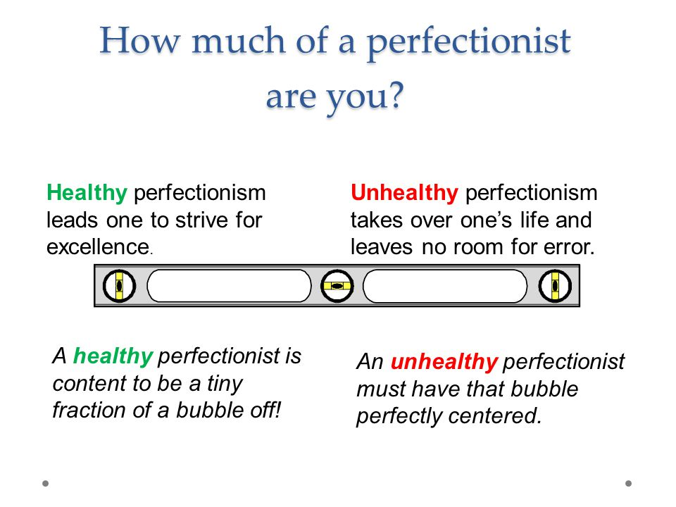 How much of a perfectionist are you. Healthy perfectionism leads one to strive for excellence.