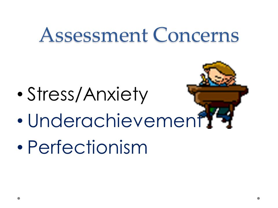 Assessment Concerns Stress/Anxiety Underachievement Perfectionism