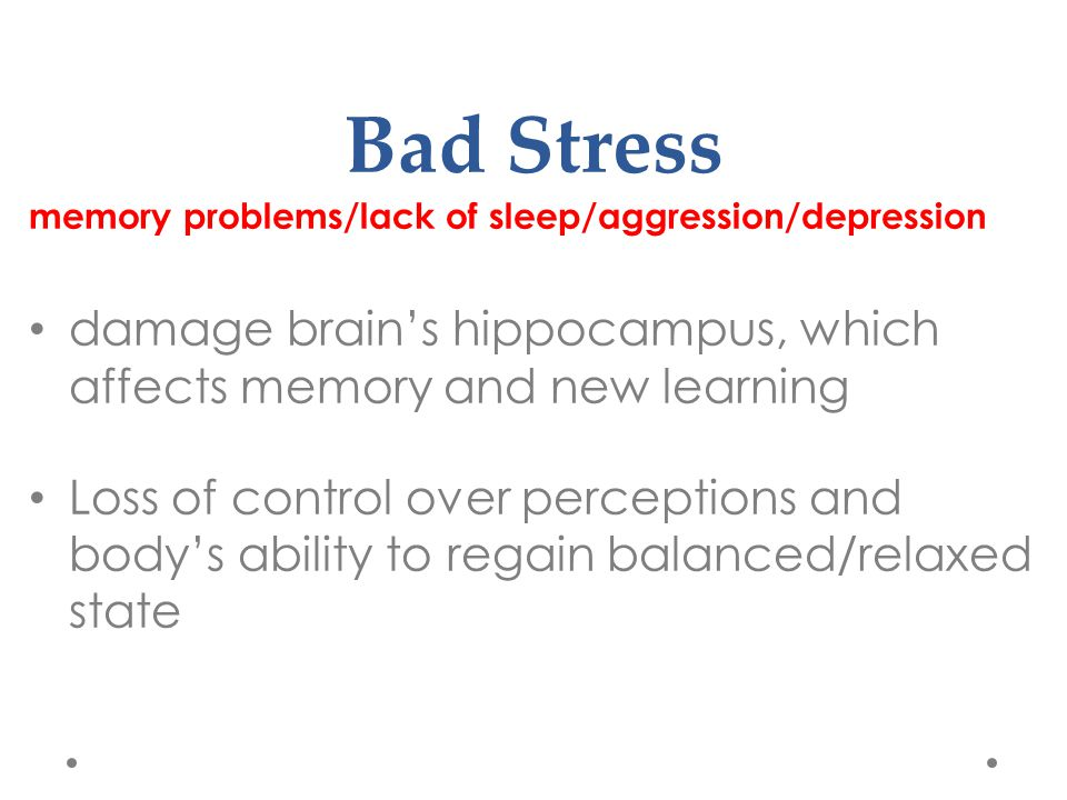 Bad Stress memory problems/lack of sleep/aggression/depression damage brain's hippocampus, which affects memory and new learning Loss of control over perceptions and body's ability to regain balanced/relaxed state
