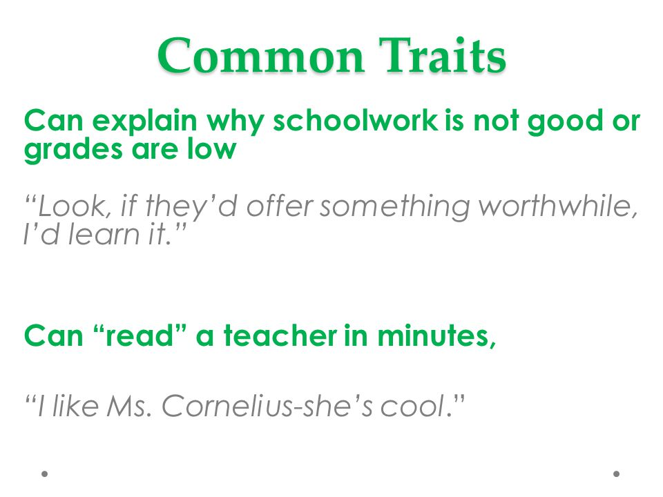 Common Traits Can explain why schoolwork is not good or grades are low Look, if they'd offer something worthwhile, I'd learn it. Can read a teacher in minutes, I like Ms.