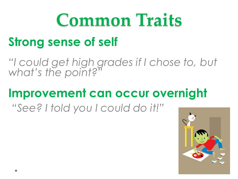 Common Traits Strong sense of self I could get high grades if I chose to, but what's the point? Improvement can occur overnight See.