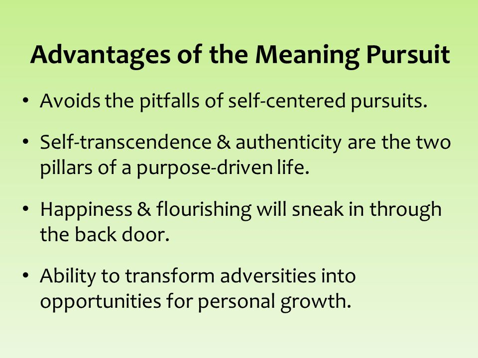 Advantages of the Meaning Pursuit Avoids the pitfalls of self-centered pursuits.