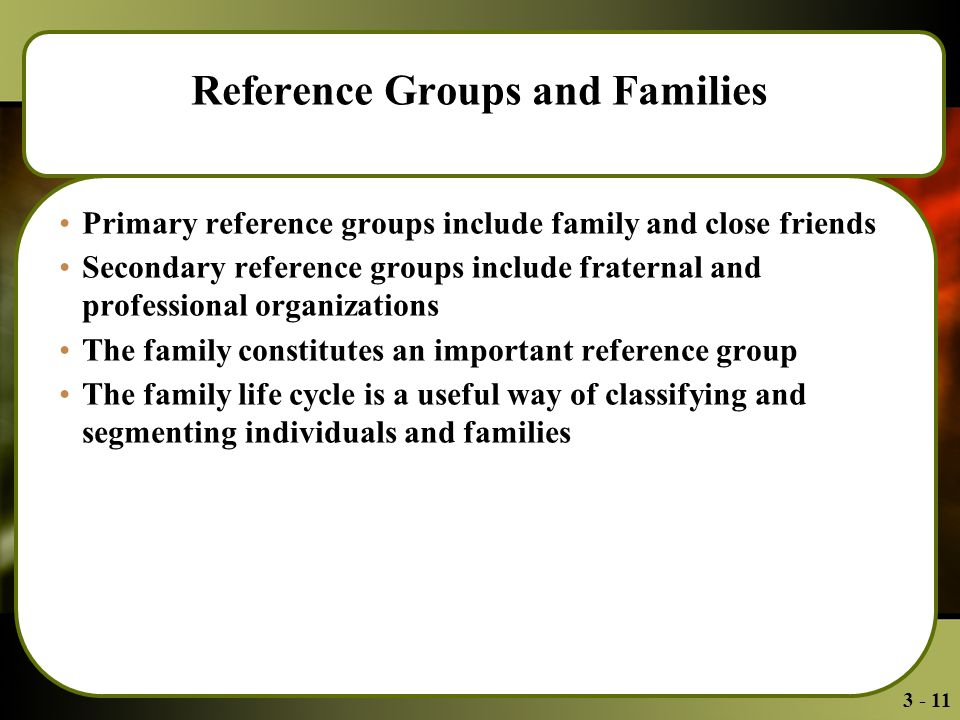 3 - 11 Reference Groups and Families Primary reference groups include family and close friends Secondary reference groups include fraternal and professional organizations The family constitutes an important reference group The family life cycle is a useful way of classifying and segmenting individuals and families