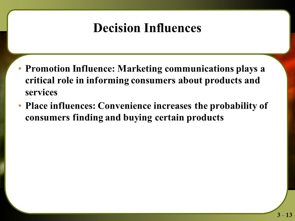 3 - 13 Decision Influences Promotion Influence: Marketing communications plays a critical role in informing consumers about products and services Place influences: Convenience increases the probability of consumers finding and buying certain products