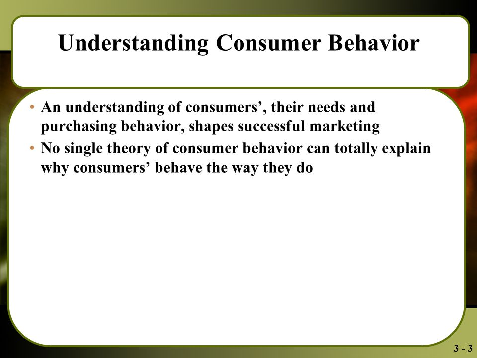 3 - 3 Understanding Consumer Behavior An understanding of consumers', their needs and purchasing behavior, shapes successful marketing No single theory of consumer behavior can totally explain why consumers' behave the way they do