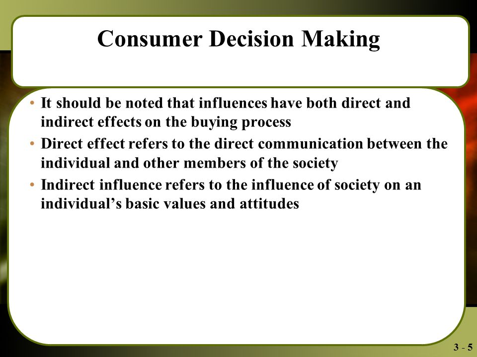 3 - 5 Consumer Decision Making It should be noted that influences have both direct and indirect effects on the buying process Direct effect refers to the direct communication between the individual and other members of the society Indirect influence refers to the influence of society on an individual's basic values and attitudes