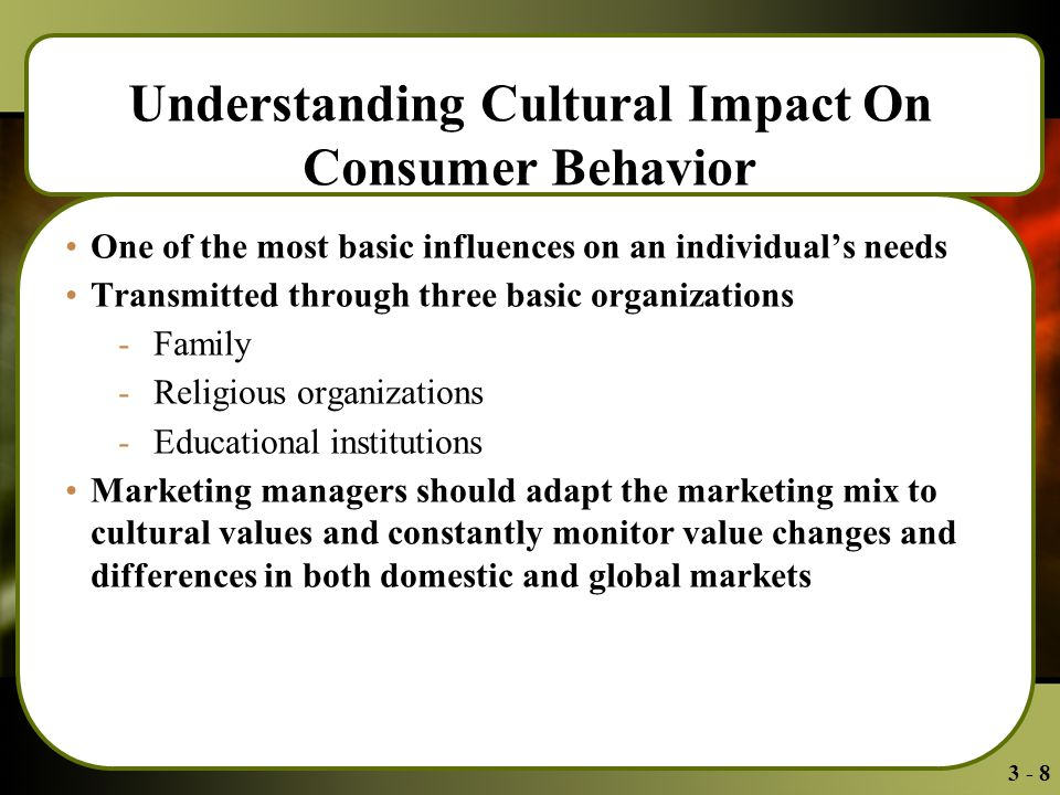 3 - 8 Understanding Cultural Impact On Consumer Behavior One of the most basic influences on an individual's needs Transmitted through three basic organizations - Family - Religious organizations - Educational institutions Marketing managers should adapt the marketing mix to cultural values and constantly monitor value changes and differences in both domestic and global markets