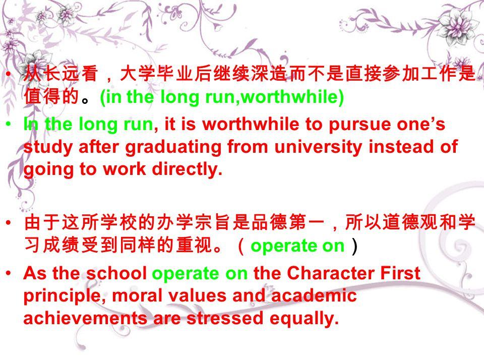 从长远看,大学毕业后继续深造而不是直接参加工作是 值得的。 (in the long run,worthwhile) In the long run, it is worthwhile to pursue one's study after graduating from university instead of going to work directly.