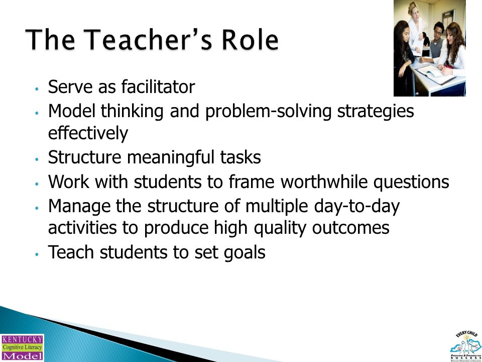 Serve as facilitator Model thinking and problem-solving strategies effectively Structure meaningful tasks Work with students to frame worthwhile questions Manage the structure of multiple day-to-day activities to produce high quality outcomes Teach students to set goals
