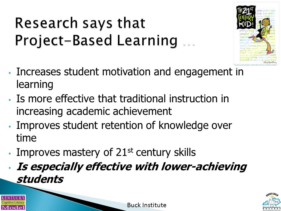 Increases student motivation and engagement in learning Is more effective that traditional instruction in increasing academic achievement Improves student retention of knowledge over time Improves mastery of 21 st century skills Is especially effective with lower-achieving students Buck Institute