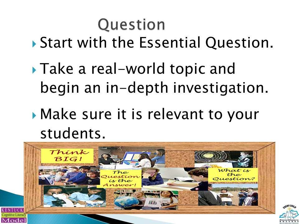  Start with the Essential Question.  Take a real-world topic and begin an in-depth investigation.  Make sure it is relevant to your students.