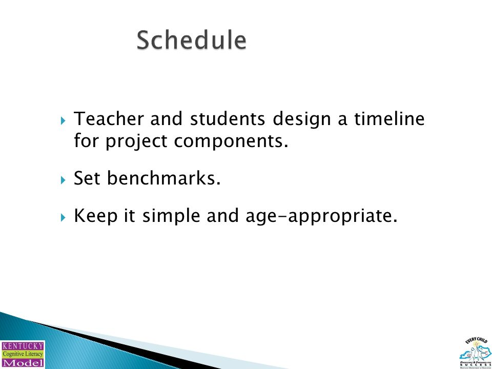  Teacher and students design a timeline for project components.  Set benchmarks.  Keep it simple and age-appropriate.