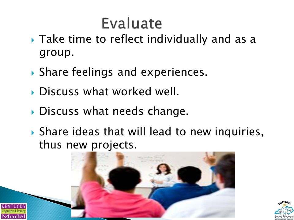  Take time to reflect individually and as a group.  Share feelings and experiences.  Discuss what worked well.  Discuss what needs change.  Share