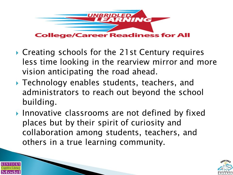  Creating schools for the 21st Century requires less time looking in the rearview mirror and more vision anticipating the road ahead.  Technology en