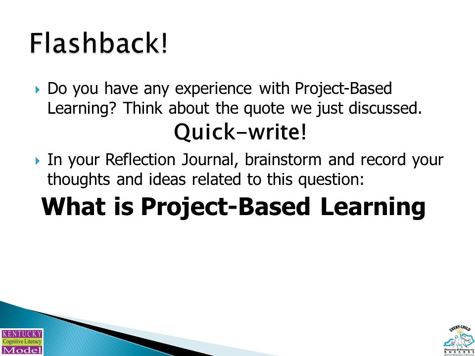  Do you have any experience with Project-Based Learning? Think about the quote we just discussed. Quick-write!  In your Reflection Journal, brainsto