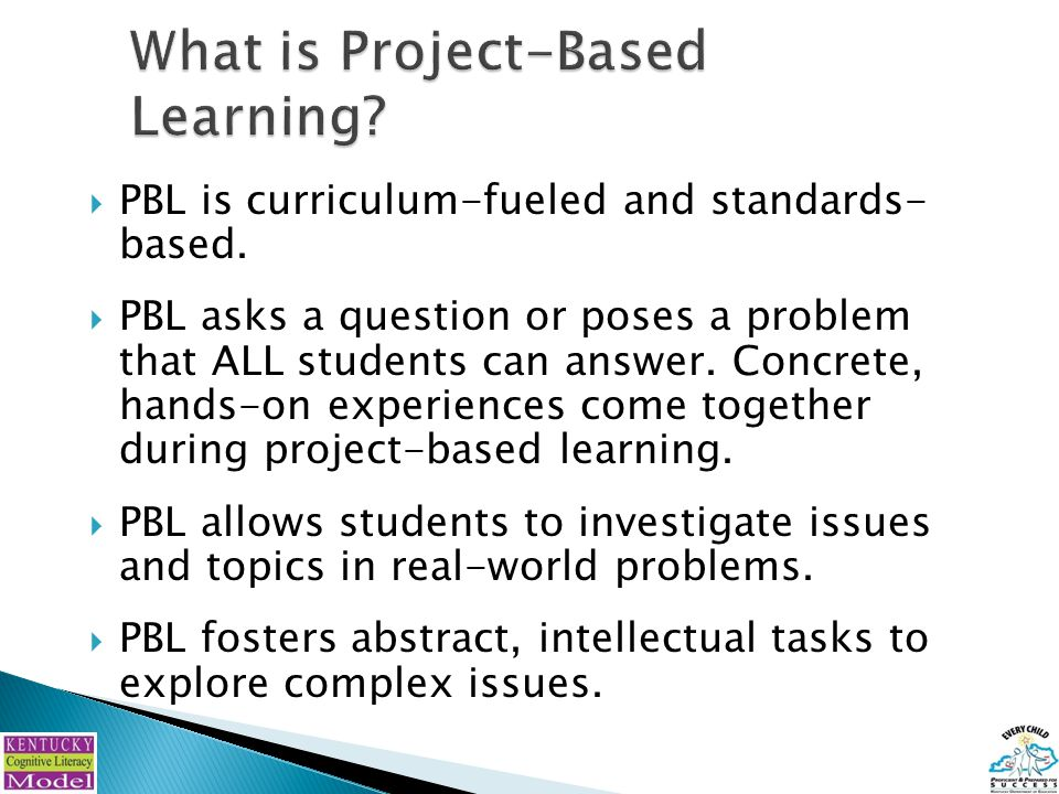  PBL is curriculum-fueled and standards- based.  PBL asks a question or poses a problem that ALL students can answer. Concrete, hands-on experiences
