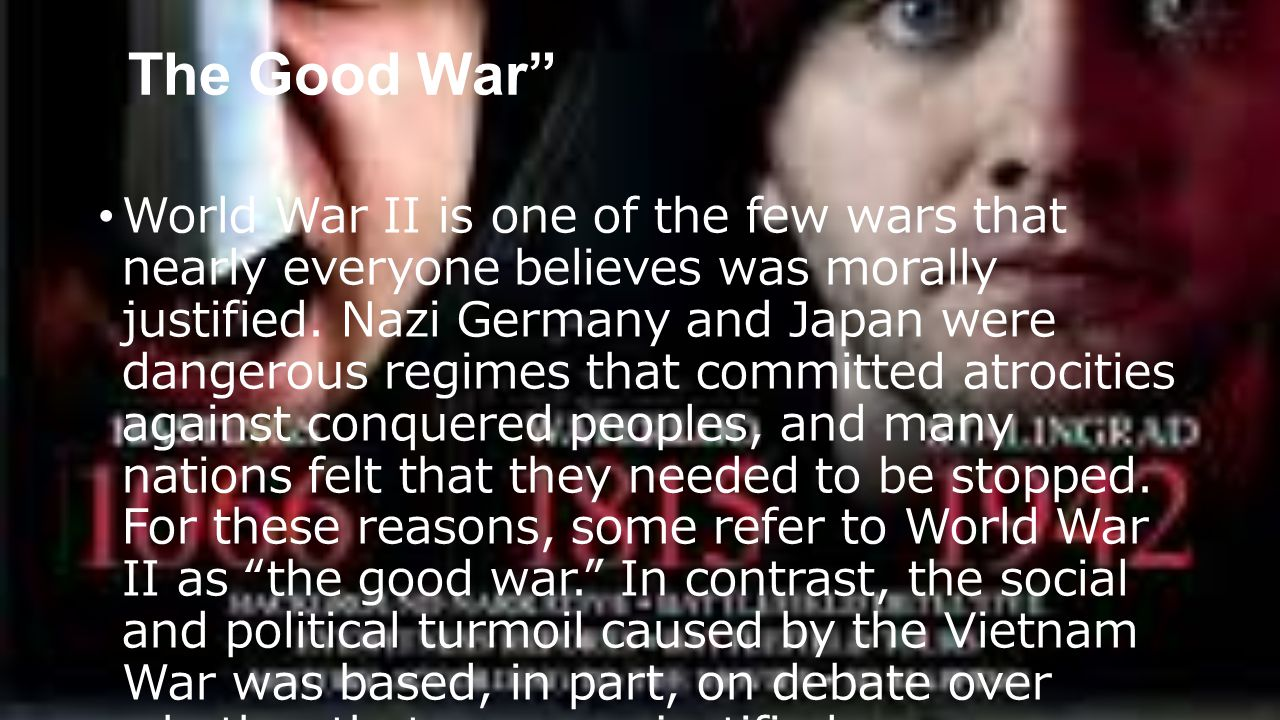 The Good War World War II is one of the few wars that nearly everyone believes was morally justified.