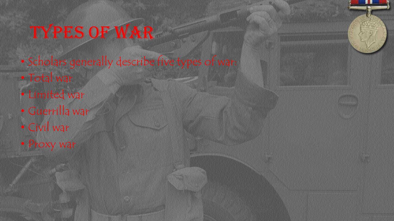 Types of War Scholars generally describe five types of war: Total war Limited war Guerrilla war Civil war Proxy war