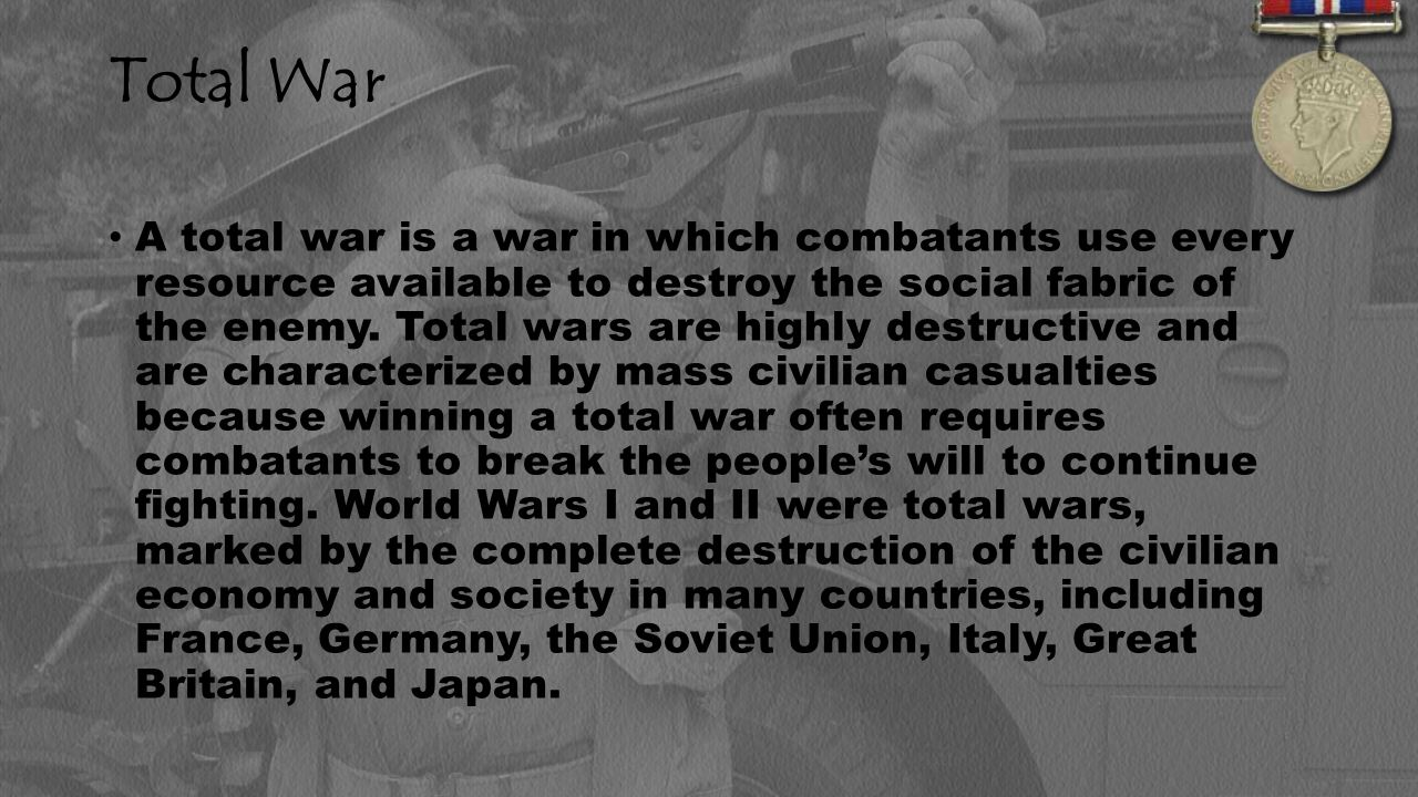 Total War A total war is a war in which combatants use every resource available to destroy the social fabric of the enemy.