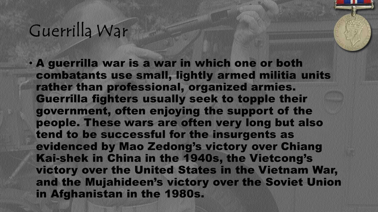 Guerrilla War A guerrilla war is a war in which one or both combatants use small, lightly armed militia units rather than professional, organized armies.