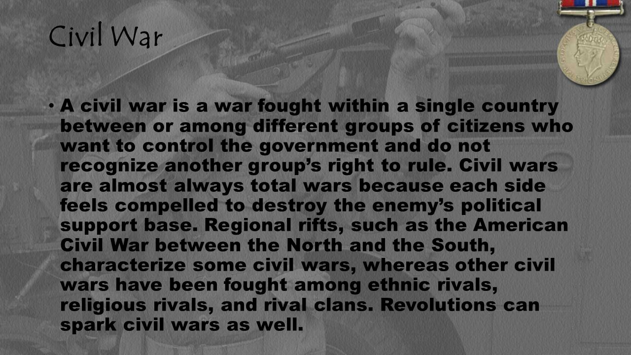 Civil War A civil war is a war fought within a single country between or among different groups of citizens who want to control the government and do