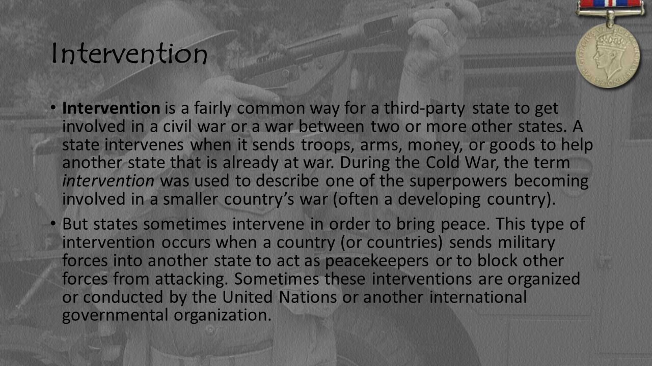 Intervention Intervention is a fairly common way for a third-party state to get involved in a civil war or a war between two or more other states. A s
