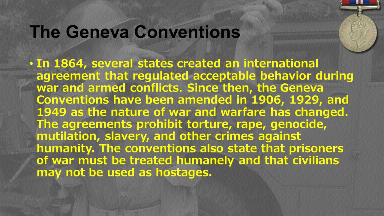 The Geneva Conventions In 1864, several states created an international agreement that regulated acceptable behavior during war and armed conflicts. S