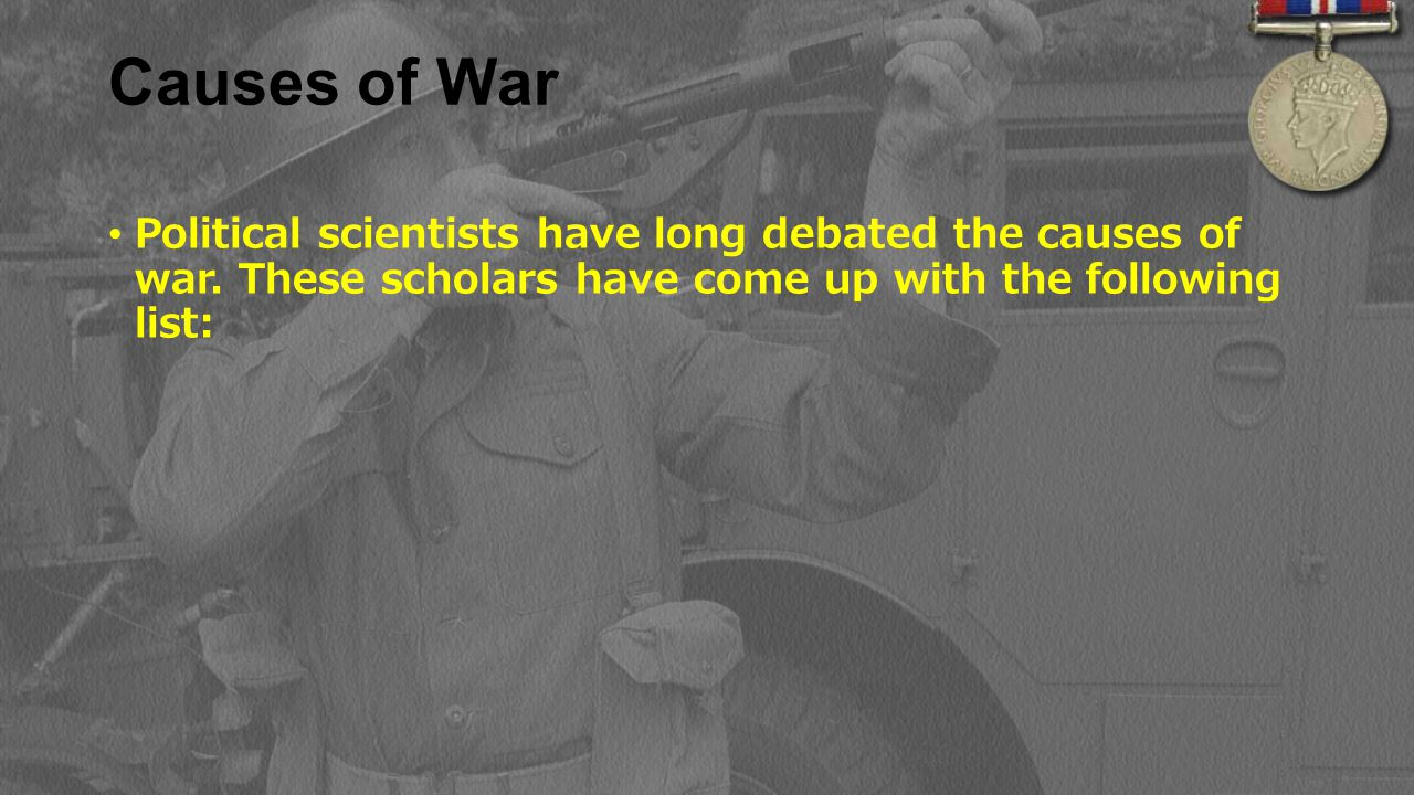 Causes of War Political scientists have long debated the causes of war.