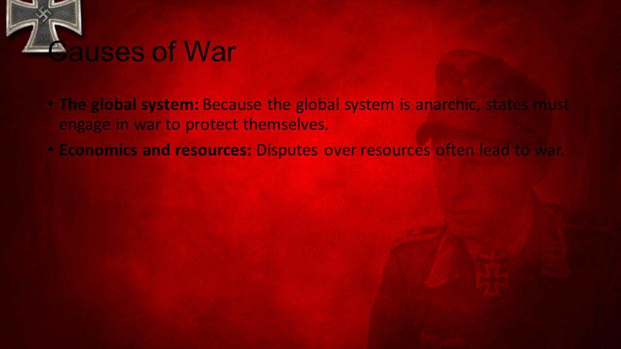 Causes of War The global system: Because the global system is anarchic, states must engage in war to protect themselves.