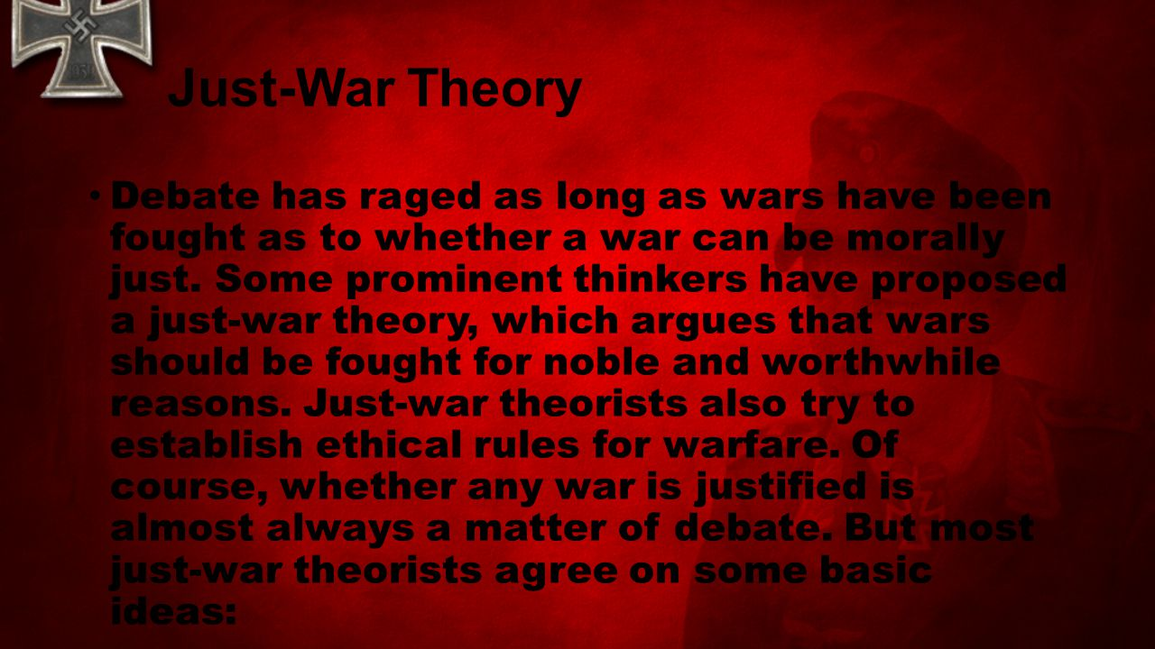 Just-War Theory Debate has raged as long as wars have been fought as to whether a war can be morally just. Some prominent thinkers have proposed a jus