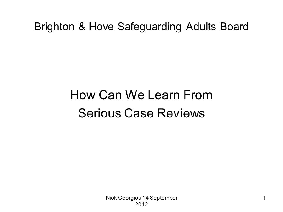 Nick Georgiou 14 September 2012 1 Brighton & Hove Safeguarding Adults Board How Can We Learn From Serious Case Reviews