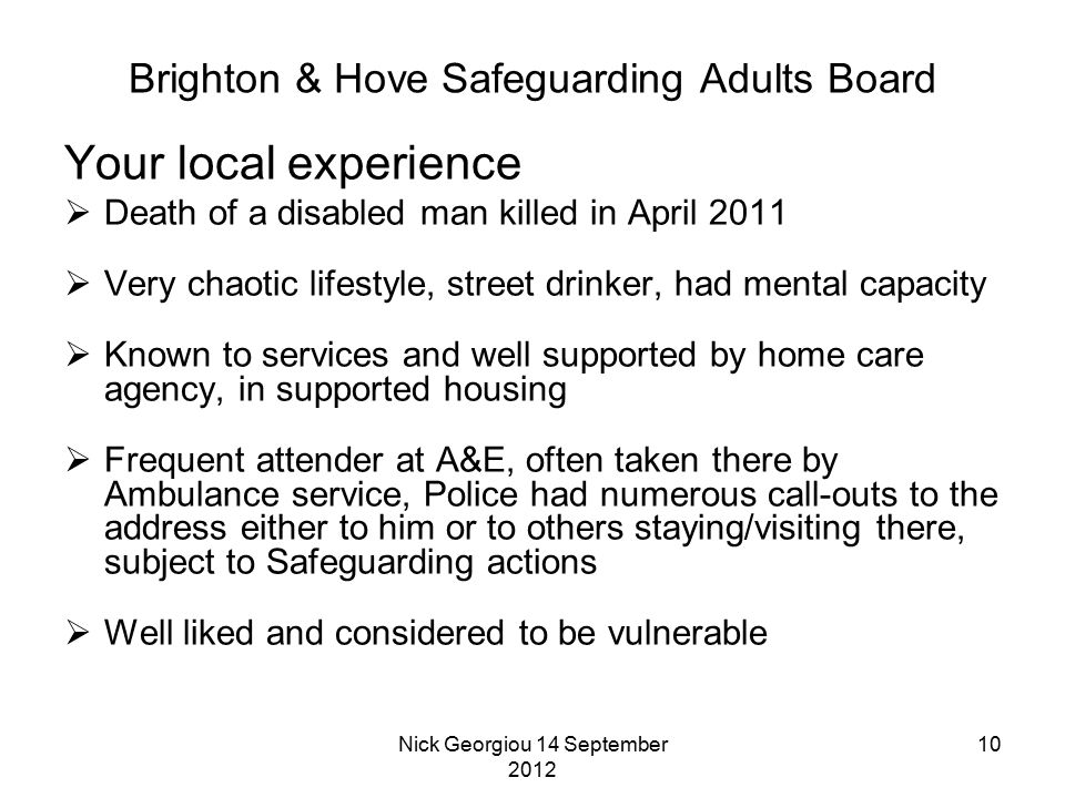 Nick Georgiou 14 September 2012 10 Brighton & Hove Safeguarding Adults Board Your local experience  Death of a disabled man killed in April 2011  Very chaotic lifestyle, street drinker, had mental capacity  Known to services and well supported by home care agency, in supported housing  Frequent attender at A&E, often taken there by Ambulance service, Police had numerous call-outs to the address either to him or to others staying/visiting there, subject to Safeguarding actions  Well liked and considered to be vulnerable