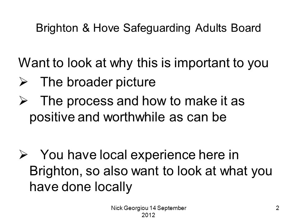 Nick Georgiou 14 September 2012 2 Brighton & Hove Safeguarding Adults Board Want to look at why this is important to you  The broader picture  The process and how to make it as positive and worthwhile as can be  You have local experience here in Brighton, so also want to look at what you have done locally