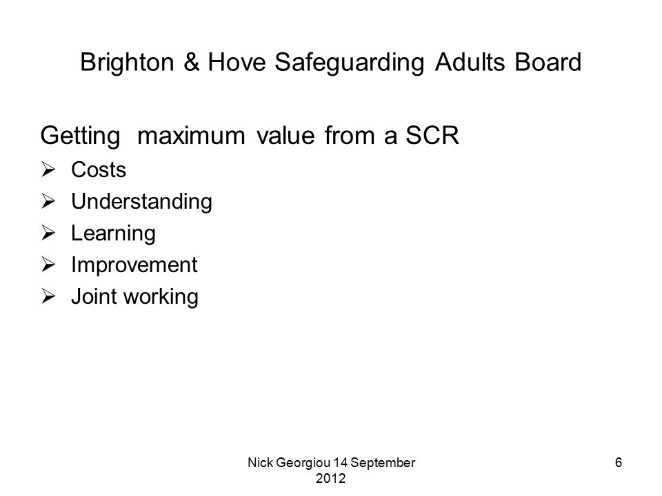Nick Georgiou 14 September 2012 6 Brighton & Hove Safeguarding Adults Board Getting maximum value from a SCR  Costs  Understanding  Learning  Impr