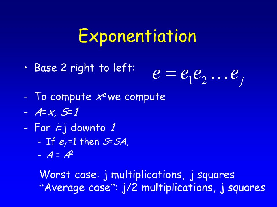 Exponentiation Base 2 right to left: -To compute x e we compute -A=x, S=1 -For i=j downto 1 -If e i =1 then S=SA, -A = A 2 Worst case: j multiplications, j squares Average case : j/2 multiplications, j squares