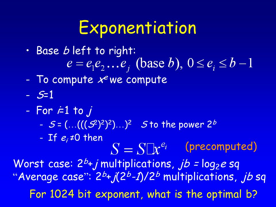 Exponentiation Base b left to right: -To compute x e we compute -S=1 -For i=1 to j -S = ( … (((S 2 ) 2 ) 2 ) … ) 2 S to the power 2 b -If e i ≠0 then Worst case: 2 b +j multiplications, jb = log 2 e sq Average case : 2 b +j(2 b -1)/2 b multiplications, jb sq (precomputed) For 1024 bit exponent, what is the optimal b