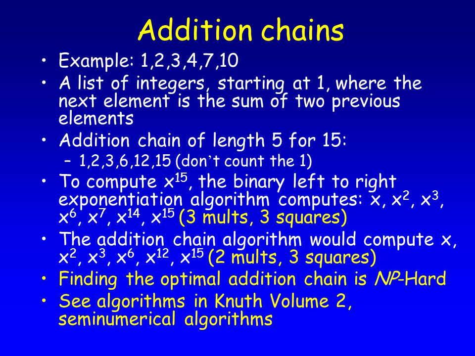 Addition chains Example: 1,2,3,4,7,10 A list of integers, starting at 1, where the next element is the sum of two previous elements Addition chain of length 5 for 15: –1,2,3,6,12,15 (don ' t count the 1) To compute x 15, the binary left to right exponentiation algorithm computes: x, x 2, x 3, x 6, x 7, x 14, x 15 (3 mults, 3 squares) The addition chain algorithm would compute x, x 2, x 3, x 6, x 12, x 15 (2 mults, 3 squares) Finding the optimal addition chain is NP-Hard See algorithms in Knuth Volume 2, seminumerical algorithms