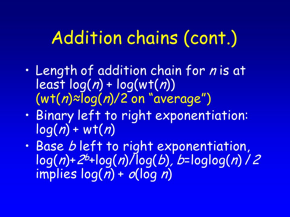 Addition chains (cont.) Length of addition chain for n is at least log(n) + log(wt(n)) (wt(n)≈log(n)/2 on average ) Binary left to right exponentiation: log(n) + wt(n) Base b left to right exponentiation, log(n)+2 b +log(n)/log(b), b=loglog(n) /2 implies log(n) + o(log n)