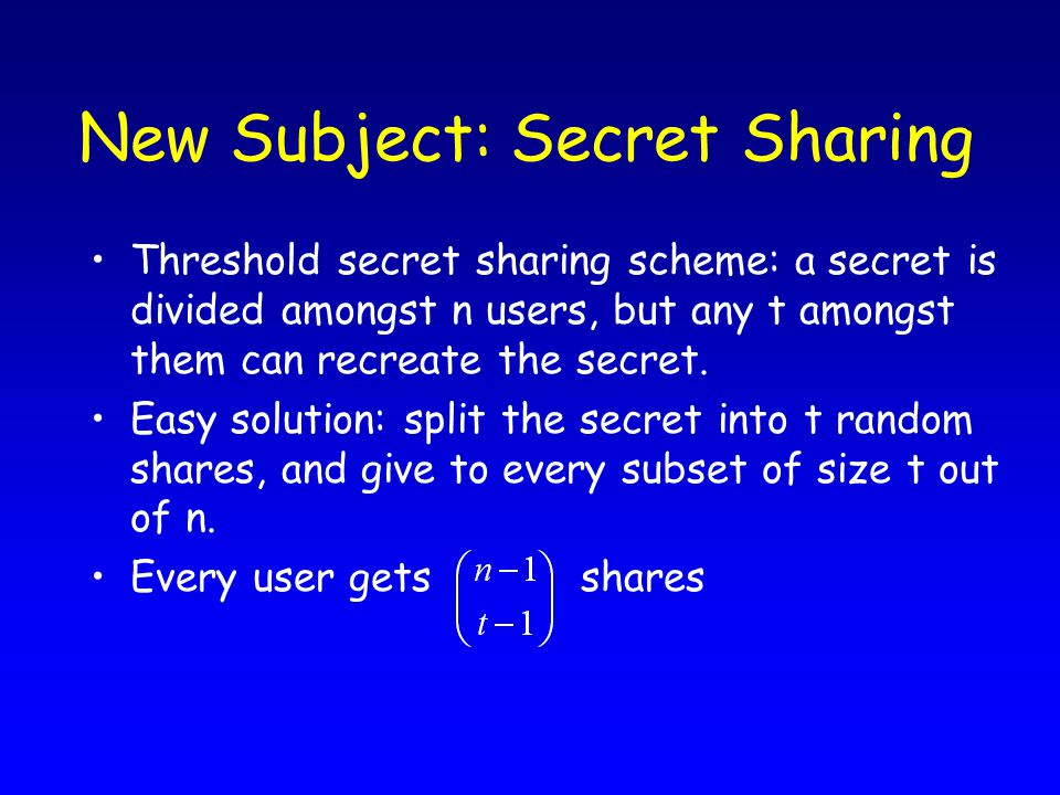 New Subject: Secret Sharing Threshold secret sharing scheme: a secret is divided amongst n users, but any t amongst them can recreate the secret.