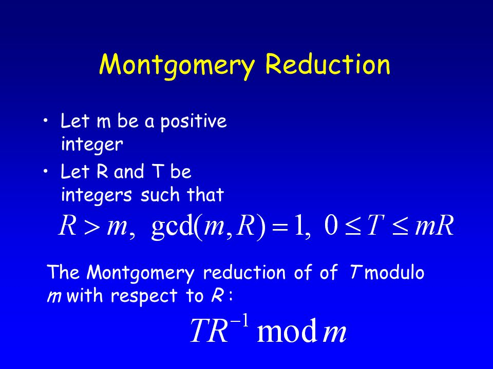 Montgomery Reduction Let m be a positive integer Let R and T be integers such that The Montgomery reduction of of T modulo m with respect to R :