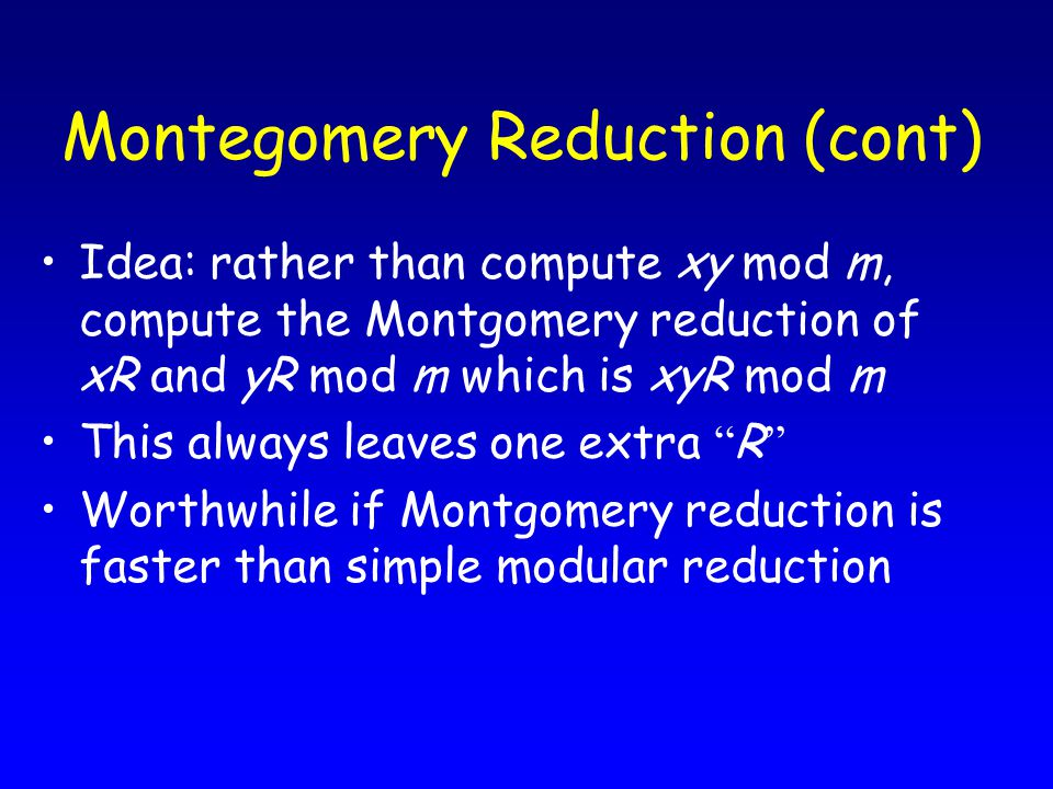 Montegomery Reduction (cont) Idea: rather than compute xy mod m, compute the Montgomery reduction of xR and yR mod m which is xyR mod m This always leaves one extra R Worthwhile if Montgomery reduction is faster than simple modular reduction