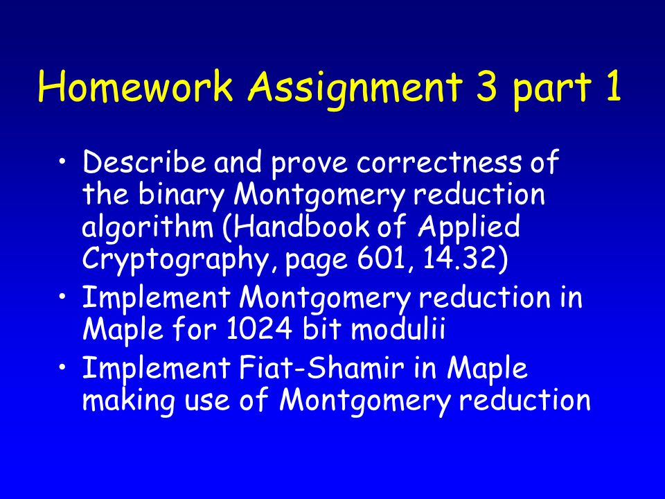 Homework Assignment 3 part 1 Describe and prove correctness of the binary Montgomery reduction algorithm (Handbook of Applied Cryptography, page 601, 14.32) Implement Montgomery reduction in Maple for 1024 bit modulii Implement Fiat-Shamir in Maple making use of Montgomery reduction