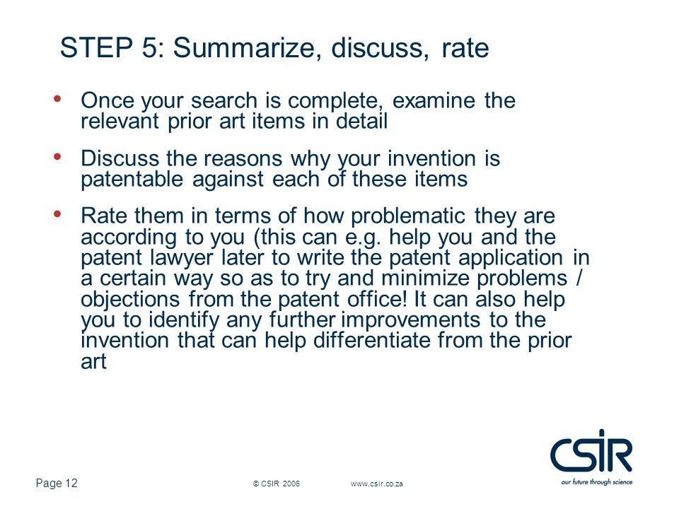Page 12 © CSIR 2006 www.csir.co.za STEP 5: Summarize, discuss, rate Once your search is complete, examine the relevant prior art items in detail Discuss the reasons why your invention is patentable against each of these items Rate them in terms of how problematic they are according to you (this can e.g.